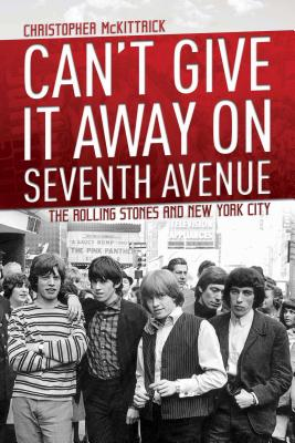 Can't Give It Away on Seventh Avenue: The Rolling Stones and New York City - McKittrick, Christopher