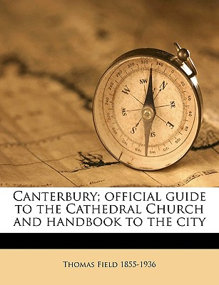Canterbury; Official Guide to the Cathedral Church and Handbook to the City - Field, Thomas