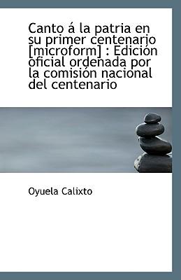 Canto a la Patria En Su Primer Centenario [Microform]: Edicion Oficial Ordenada Por La Comision Nac - Calixto, Oyuela