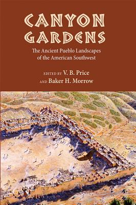 Canyon Gardens: The Ancient Pueblo Landscapes of the American Southwest - Price, V B (Editor)