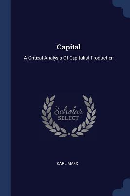 Capital: A Critical Analysis of Capitalist Production - Marx, Karl