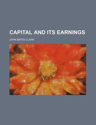 Capital and Its Earnings - Clark, John Bates