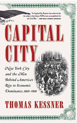 Capital City: New York City and the Men Behind America's Rise to Economic Dominance, 1860-1900 - Kessner, Thomas