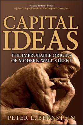 Capital Ideas: The Improbable Origins of Modern Wall Street - Bernstein, Peter L