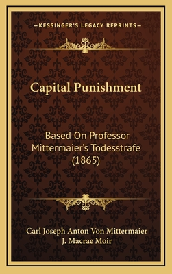 Capital Punishment: Based on Professor Mittermaier's Todesstrafe (1865) - Mittermaier, Carl Joseph Anton Von, and Moir, J MacRae (Editor)