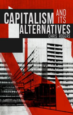 Capitalism and Its Alternatives - Rogers, Chris