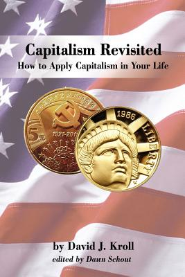 Capitalism Revisited: How to Apply Capitalism in Your Life - Kroll, David, Ph.D.