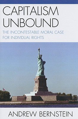 Capitalism Unbound: The Incontestable Moral Case for Individual Rights - Bernstein, Andrew, PH.D.