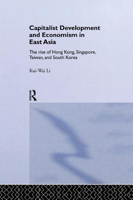 Capitalist Development and Economism in East Asia: The Rise of Hong Kong, Singapore, Taiwan and South Korea - Li, Kui-Wai