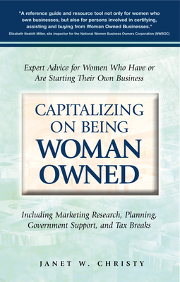 Capitalizing on Being Woman Owned: Expert Advice for Women Who Have or Are Starting Their Own Business Including Marketing Research, Planning, Government Support, and Tax Breaks - Christy, Janet W