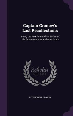 Captain Gronow's Last Recollections: Being the Fourth and Final Series of His Reminiscences and Anecdotes - Gronow, Rees Howell