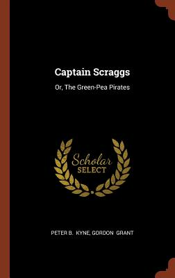 Captain Scraggs: Or, the Green-Pea Pirates - Kyne, Peter B, and Grant, Gordon