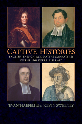 Captive Histories: English, French, and Native Narratives of the 1704 Deerfield Raid - Haefeli, Evan (Editor)