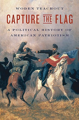 Capture the Flag: A Political History of American Patriotism - Teachout, Woden