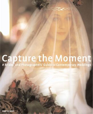 Capture the Moment: A Bride's and Photographer's Guide to Contemporary Weddings - Swain, Stephen