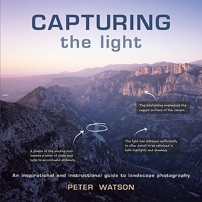 Capturing the Light: An Inspirational and Instructional Guide to Landscape Photography - Watson, Peter