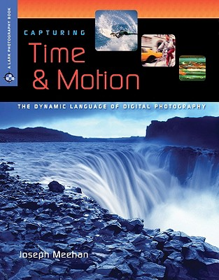 Capturing Time & Motion: The Dynamic Language of Digital Photography - Meehan, Joseph