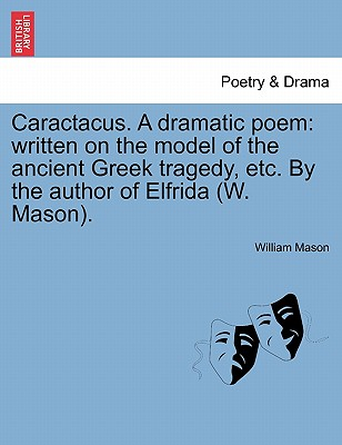 Caractacus. a Dramatic Poem: Written on the Model of the Ancient Greek Tragedy, Etc. by the Author of Elfrida (W. Mason). - Mason, William