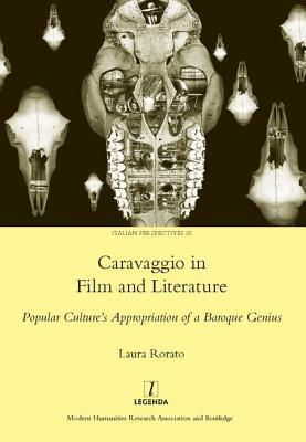 Caravaggio in Film and Literature: Popular Culture's Appropriation of a Baroque Genius: Popular Culture's Appropriation of a Baroque Genius - Rorato, Laura