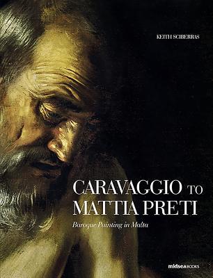 Caravaggio to Mattia Preti: Baroque Painting in Malta - Sciberras, Keith