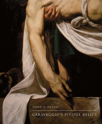 Caravaggio's Pitiful Relics - Olson, Todd P, Mr.