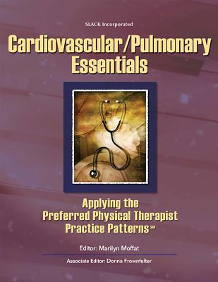 Cardiovascular/Pulmonary Essentials: Applying the Preferred Physical Therapist Practice Patterns - Moffat, Marilyn, P.T., Ph.D., FAPTA (Editor), and Frownfelter, Donna, PT, DPT, Ma, Rrt, Fccp (Editor)