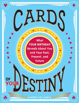 Cards of Your Destiny: What Your Birthday Reveals about You and Your Past, Present, and Future - Camp, Robert