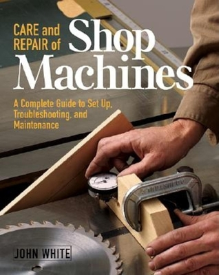 Care and Repair of Shop Machines: A Complete Guide to Setup, Troubleshooting, and Ma - White, John