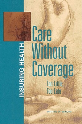 Care Without Coverage: Too Little, Too Late - Institute of Medicine, and Board on Health Care Services, and Committee on the Consequences of Uninsurance