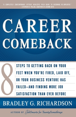 Career Comeback: Eight Steps to Getting Back on Your Feet When You're Fired, Laid Off, or Your Business Ventures Has Failed--And Finding More Job Satisfaction Than Ever Before - Richardson, Bradley