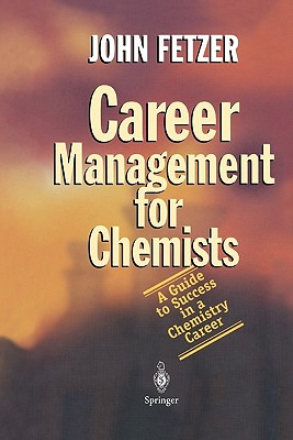Career Management for Chemists: A Guide to Success in a Chemistry Career - Fetzer, John