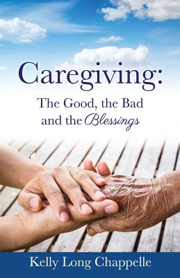 Caregiving: The Good, the Bad and the Blessings - Chappelle, Kelly Long