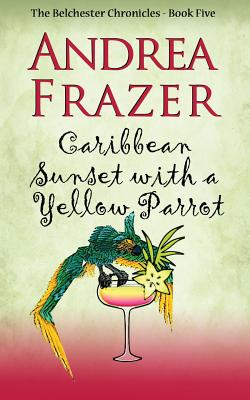 Caribbean Sunset with a Yellow Parrot: Belchester Chronicle - Frazer, Andrea