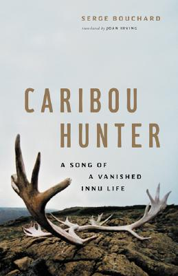 Caribou Hunter: A Song of a Vanished Innu Life - Bouchard, Serge, and Irving, Joan (Translated by), and Chamberlin, J Edward (Foreword by)