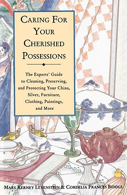 Caring for Your Cherished Possessions: The Expert's Guide to Cleaning, Preserving, and Protecting Your China, Silver, Furniture, Clothing, Paintings, and More - Levenstein, Mary Kerney, and Biddle, Cordelia Frances, and Ford, Charlotte (Foreword by)