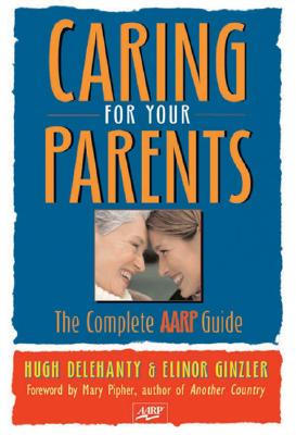 Caring for Your Parents: The Complete AARP Guide - Delehanty, Hugh, and Ginzler, Elinor, and Pipher, Mary (Foreword by)