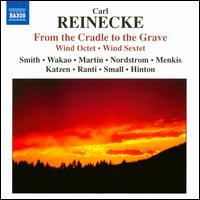 Carl Reinecke: From the Cradle to the Grave; Wind Octet; Wind Sextet - Craig Nordstrom (clarinet); Daniel Katzen (horn); Fenwick Smith (flute); Hugh Hinton (piano); Jonathan Menkis (horn);...