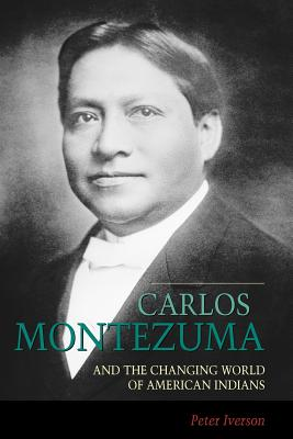 Carlos Montezuma and the Changing World of American Indians - Iverson, Peter