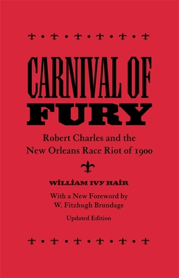 Carnival of Fury: Robert Charles and the New Orleans Race Riot of 1900 - Hair, William Ivy, and Brundage, W Fitzhugh (Foreword by)
