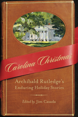 Carolina Christmas: Archibald Rutledge's Enduring Holiday Stories - Rutledge, Archibald, and Casada, Jim (Editor)