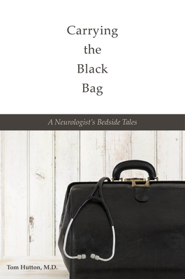 Carrying the Black Bag: A Neurologist's Bedside Tales - Hutton M D, Tom