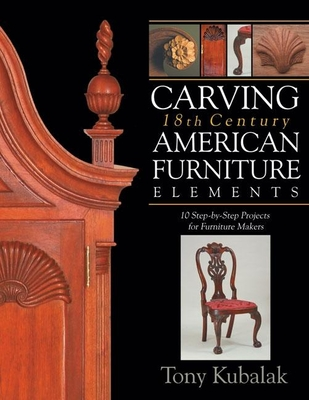 Carving 18th Century American Furniture Elements: 10 Step-By-Step Projects for Furniture Makers - Kubalak, Tony