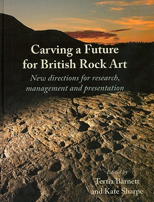 Carving a Future for British Rock Art: New Directions for Research, Management and Presentation - Barnett, Tertia (Editor)