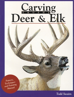 Carving Trophy Deer and Elk: A Technique, Painting, and Pattern Manual - Swain, Todd, and Swaim, Todd