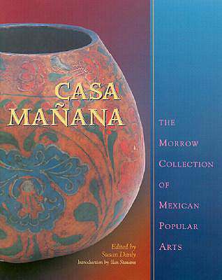 Casa Mañana: The Morrow Collection of Mexican Popular Arts - Danly, Susan (Editor), and Stavans, Ilan, PhD (Introduction by)