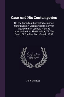 Case and His Contempories: Or, the Canadian Itinerant's Memorial: Constituting a Biographical History of Methodism in Canada, from Its Introduction Into the Province, Till the Death of the Rev. Wm. Case in 1855 - Carroll, John