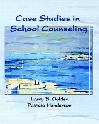 Case Studies in School Counseling - Golden, Larry, Ph.D., and Henderson, Patricia, Ed.
