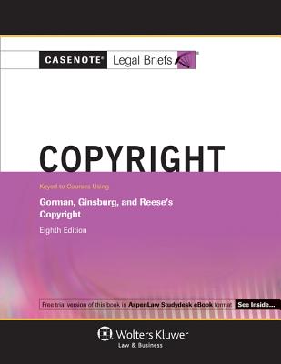 Casenote Legal Briefs: Copyright, Keyed to Courses Listing Gorman, Ginsburg and Reese's Copyright, 8th Ed. - Casenotes, and Briefs, Casenote Legal