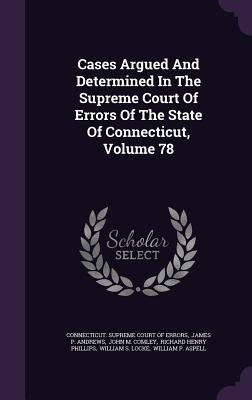 Cases Argued and Determined in the Supreme Court of Errors of the State of Connecticut, Volume 78 - Connecticut Supreme Court of Errors (Creator), and James P Andrews (Creator), and John M Comley (Creator)
