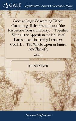 Cases at Large Concerning Tithes; Containing All the Resolutions of the Respective Courts of Equity, ... Together with All the Appeals in the House of Lords, to and in Trinity Term, 22 Geo.III. ... the Whole Upon an Entire New Plan of 3; Volume 1 - Rayner, John